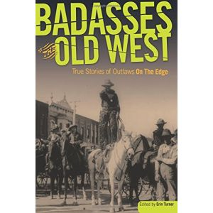 Badasses Of The Old West: True Stories Of Outlaws On The Edge [Paperback]