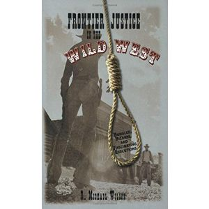 Frontier Justice in the Wild West: Bungled, Bizarre, And Fascinating Executions [Paperback]